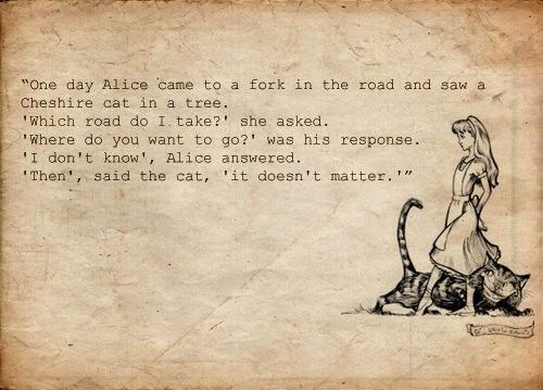 """One day Alice came to a fork in the road and saw a Cheshire cate in the tree. 'Which road do I take?' she asked. 'Where do you want to go?' was his response. 'I don't know', Alice answered. 'Then', said the cat, 'it doesn't matter.'"" -Alice in Wondeland  I'd love to frame this and put it on the wall"