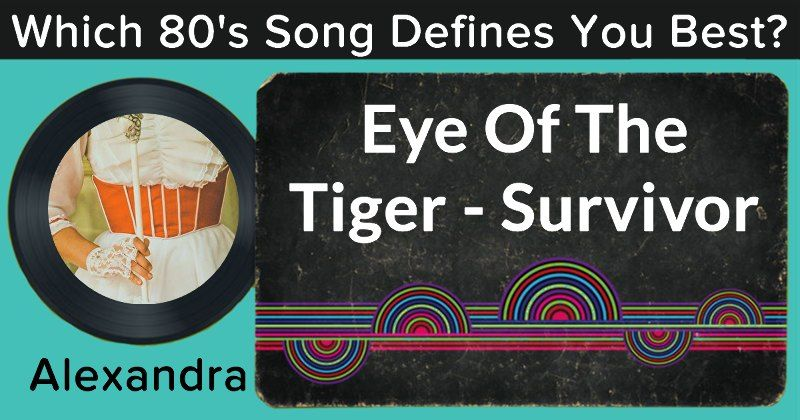 Which 80's Song Defines You Best?What a great song, Alexandra! The 80's have reached out to you, and it is said that Eye Of The Tiger - Survivor is the song that defines you the most. Be sure to play it on your way to work to prepare yourself for the long day ahead of you. This song perfectly encompasses your personality - listen to it with pride!
