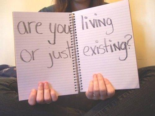 """""""Você está vivendo ou apenas existindo?"""""""