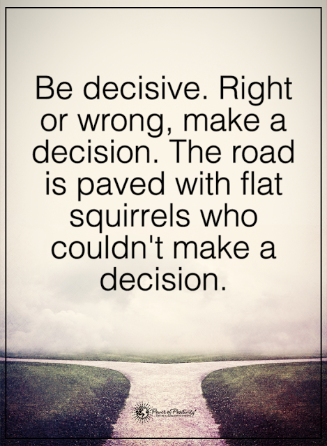 Be decisive. Right or wrong, make a decision. The road is ...