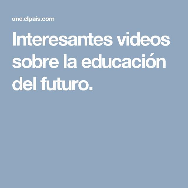 Interesantes videos sobre la educación del futuro.