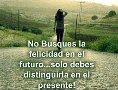 FRASES BONITAS: No busques la felicidad en el futuro... Sólo debes...