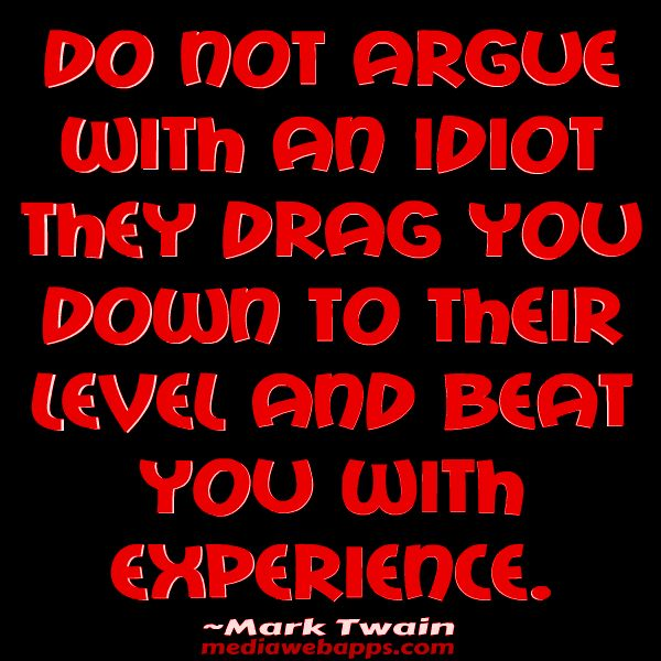 Never Argue With An Idiot They Drag You Down To Their Level Then
