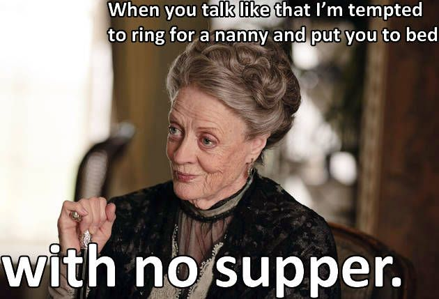 Lady Violet Grantham Quotes when you act like that | Violet Crawley Says: Season 4 Wisdom From the Dowager Countess ...