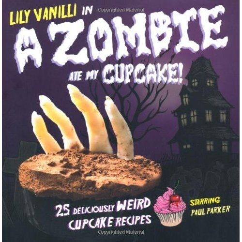 """""""A Zombie Ate My Cupcake! with 25 deliciously weird cupcake recipes written by Lily Vanilli"""