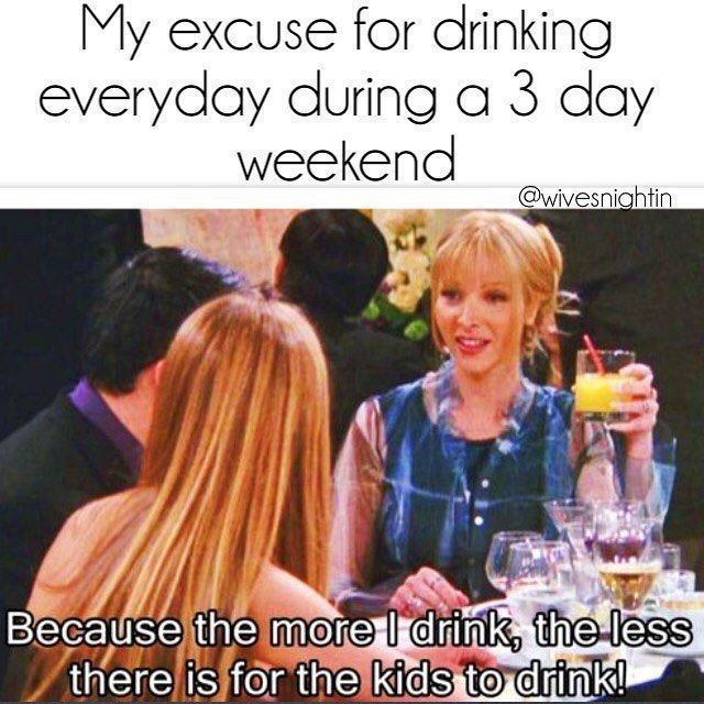 My excuse for drinking everyday during a 3 day weekend. Because the more I drink, the less there is for the kids to drink. humor, funny, friends, Rachel, Phoebe #3dayweekendhumor My excuse for drinking everyday during a 3 day weekend. Because the more I drink, the less there is for the kids to drink. humor, funny, friends, Rachel, Phoebe #3dayweekendhumor My excuse for drinking everyday during a 3 day weekend. Because the more I drink, the less there is for the kids to drink. humor, funny, frien #3dayweekendhumor