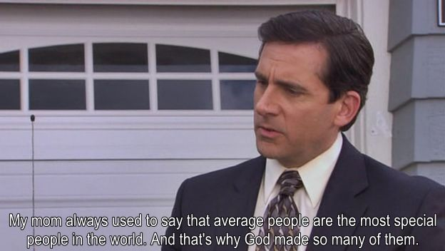 My Mom Always Used To Say That Average People Are The Most Special People In The World And That S Why God Mad Michael Scott Quotes Michael Scott Office Jokes