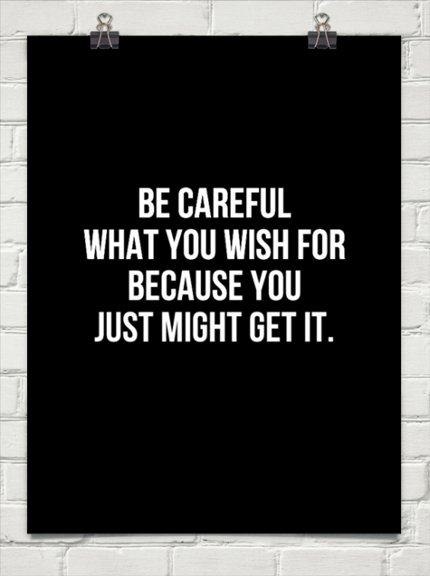 Be Careful What You Wish For Quotes Be careful what you wish for because you just might get it  Be Careful What You Wish For Quotes
