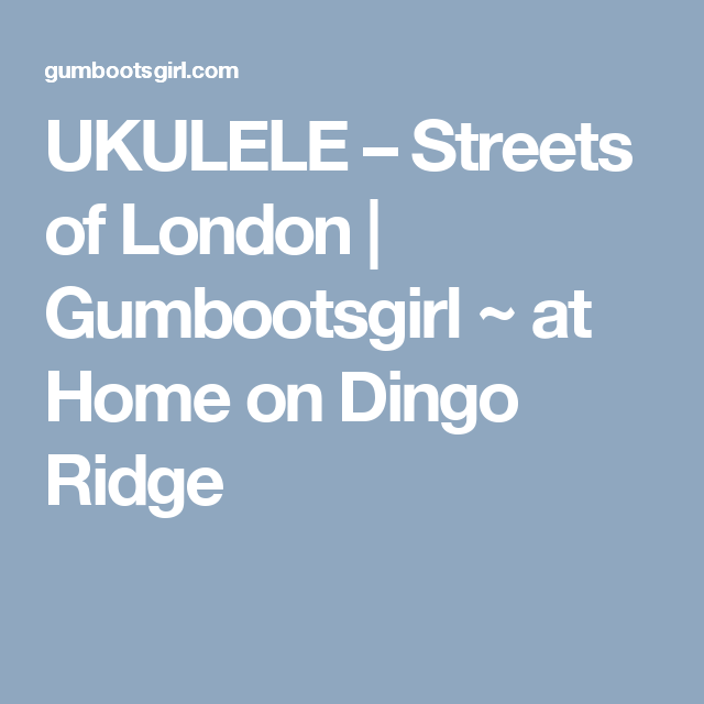 Ukulele Streets Of London Gumbootsgirl At Home On Dingo Ridge