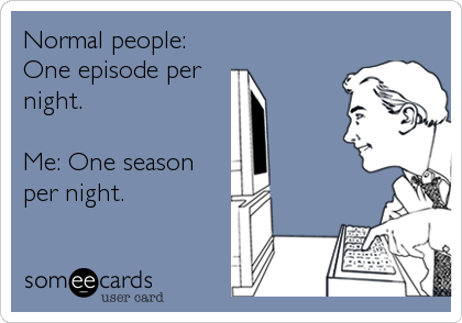 Normal people: One episode per night. Me: One season per night.