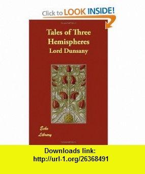 Tales of Three Hemispheres (9781406826845) Lord Dunsany , ISBN-10: 1406826847  , ISBN-13: 978-1406826845 ,  , tutorials , pdf , ebook , torrent , downloads , rapidshare , filesonic , hotfile , megaupload , fileserve
