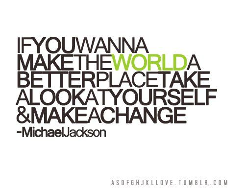 If you wanna make the world a better place take a look at yourself and MAKE A CHANGE