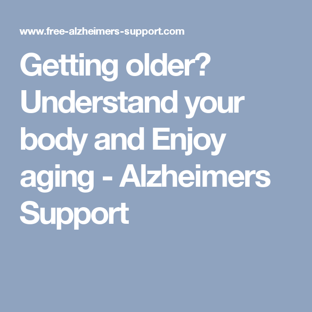 Getting older? Understand your body and Enjoy aging - Alzheimers Support