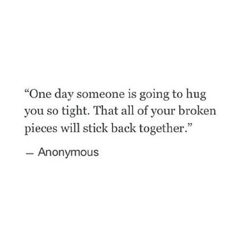 """""""One day someone is going to hug you so tight that all your broken pieces will get forced back together in a beautiful mosaic."""" -Taryn"""