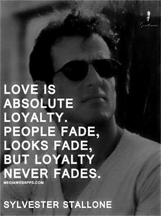 Love Is Absolute Loyalty. People Fade, Looks Fade, But Loyalty Never Fades.  ~Sylvester Stallone Loyal Turn Me On!