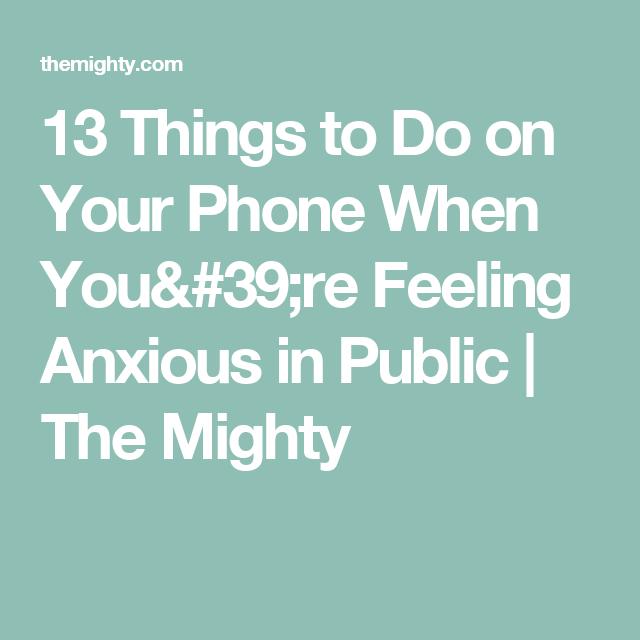 13 Things to Do on Your Phone When You're Feeling Anxious in Public | The Mighty