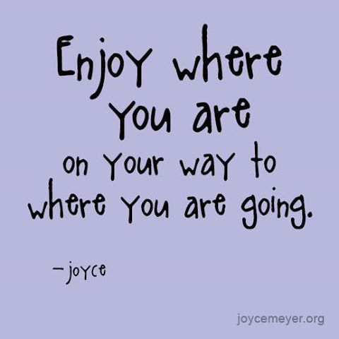 Enjoy where you are on your way to where you are going.                                                          ─ Joyce Meyer