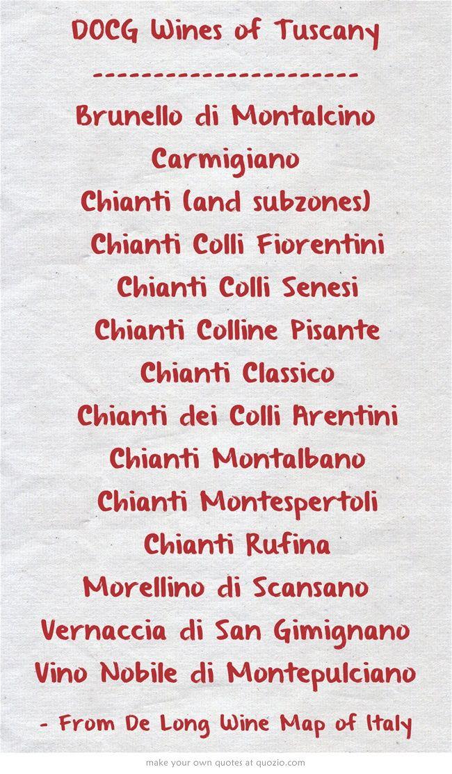 DOCG Wines of Tuscany ---------------------- Brunello di Montalcino Carmigiano Chianti (and subzones)  Chianti Colli Fiorentini  Chianti Colli Senesi  Chianti Colline Pisante  Chianti Classico  Chianti dei Colli Arentini  Chianti Montalbano  Chianti Montespertoli  Chianti Rufina Morellino di Scansano Vernaccia di San Gimignano Vino Nobile di Montepulciano