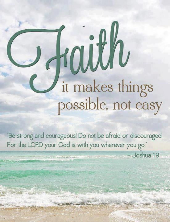 "Faith- it makes things possible, not easy. ""Be strong and courageous. Do not be afraid; do not be discouraged, for the Lord your God will be with you wherever you go."" - Joshua 1:9."