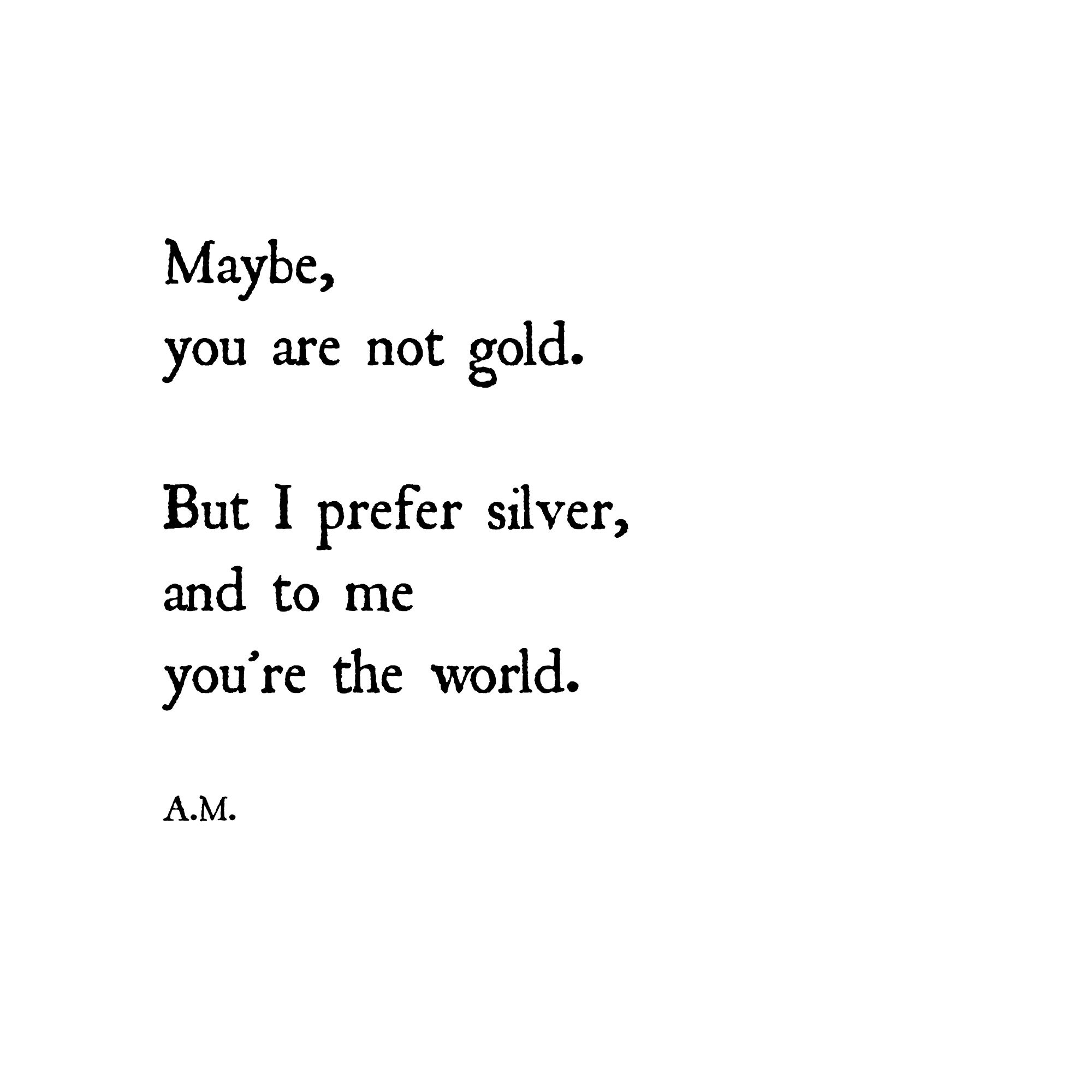 Maybe, you are not gold. But I prefer silver, and to me you're the world. A.M.