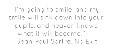 """I'm going to smile, and my smile will sink down into your pupils, and heaven knows what it will become.""  — 	Jean-Paul Sartre, No Exit #jeanpaulsartre"