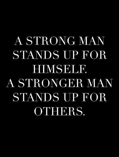 A Strong Man Stands Up For Himself A Stronger Man Stands Up For