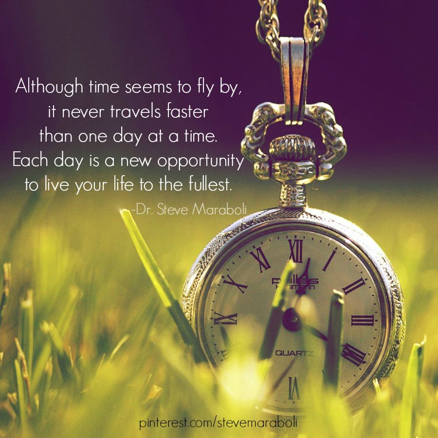 """""""Although time seems to fly by, it never travels faster than one day at a time. Each day is a new opportunity to live your life to the fullest."""" - Steve Maraboli #quote"""