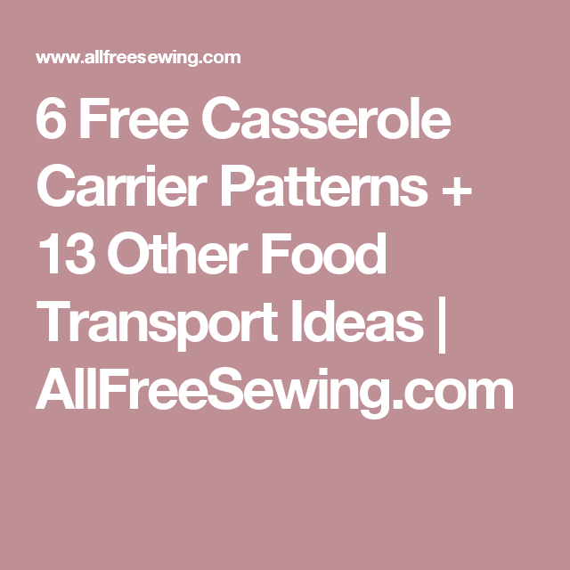6 Free Casserole Carrier Patterns + 13 Other Food Transport Ideas | AllFreeSewing.com