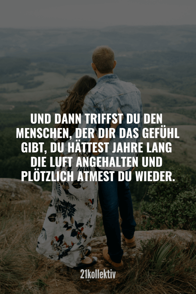 Liebessprüche: Sprüche, die zu Herzen gehen And then you meet the person who makes you feel like you've been holding your breath for years and suddenly you breathe again.