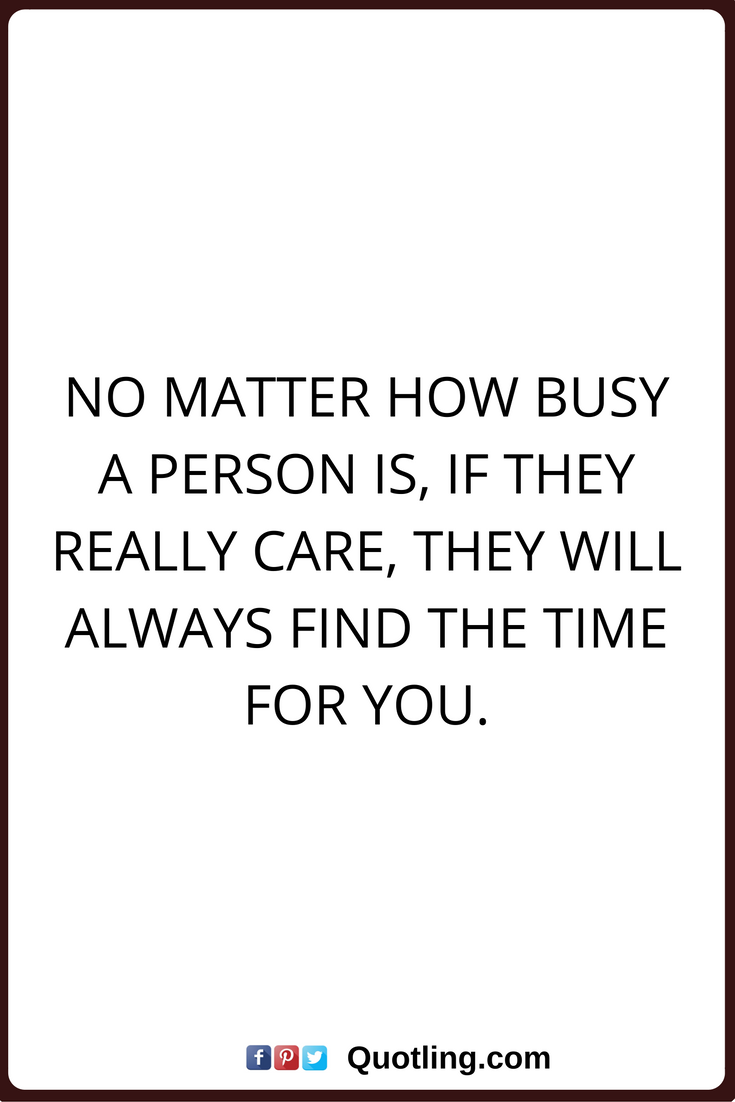 Care Quotes No Matter How Busy A Person Is If They Really Care They Will Always Find The Time For You Care Quotes Quotes Care