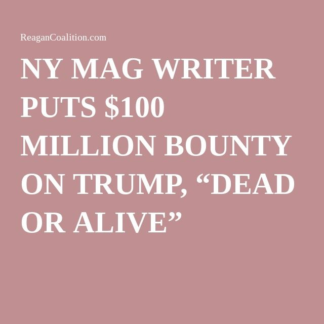 """NY MAG WRITER PUTS $100 MILLION BOUNTY ON TRUMP, """"DEAD OR ALIVE"""""""
