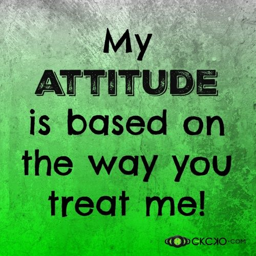 My Attitude is based on the way you treat me!