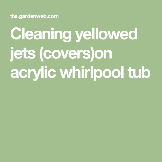 Cleaning Yellowed Jets Covers On Acrylic Whirlpool Tub Whirlpool Tub Acrylic Tub Jetted Bath Tubs