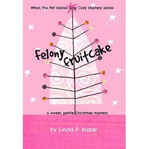Felony Fruitcake (When The Fat Ladies Sing Cozy Mystery Series Book 5)
