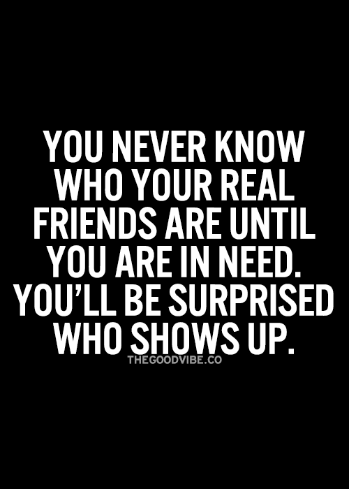 You never know who your real friends are until you are in need