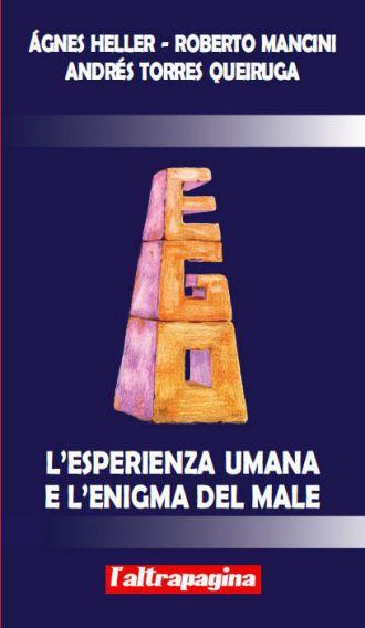 L'esperienza umana e l'enigma del male / Ágnes Heller, Roberto Mancini, Andrés Torres Queiruga . Città di Castello : L'Altrapagina, imp. 2013