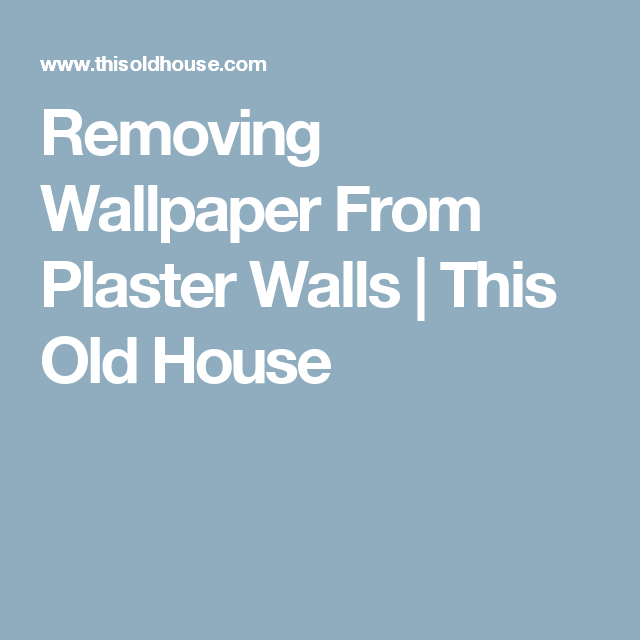 Removing Wallpaper From Plaster Walls | This Old House | 1950's ...