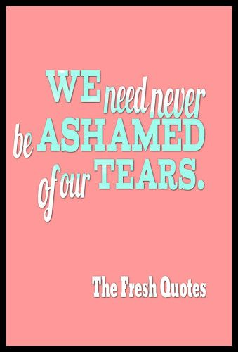 We need never be ashamed of our tears. – Charles Dickens.png