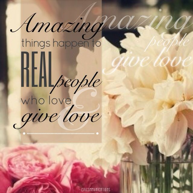Amazing things happen to real people who love and give love. Amazing people give love.