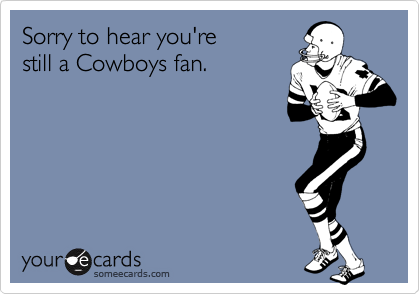 Funny Sports Ecard: Sorry to hear you're still a Cowboys fan.