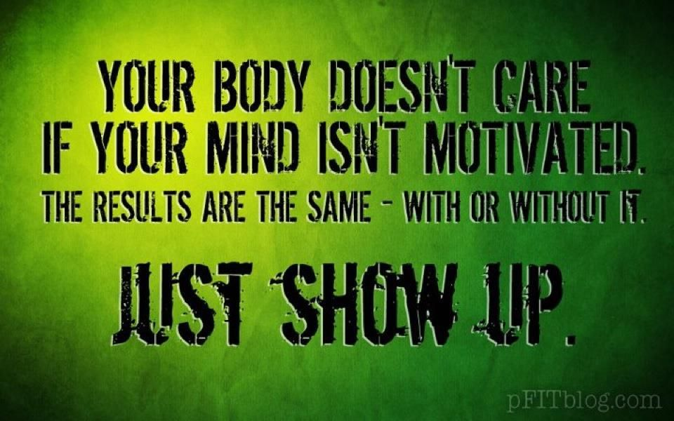 Your body doesn't matter if your mind isn't motivated... JUST SHOW UP!
