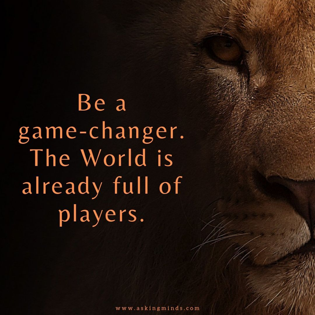 Be a game-changer. The World is already full of players.