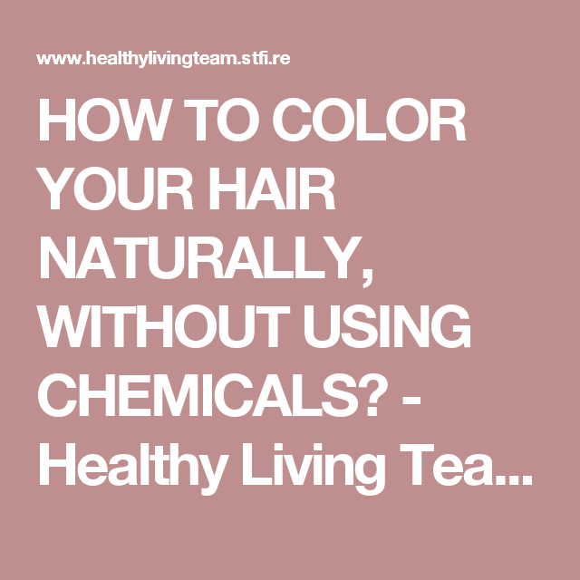 HOW TO COLOR YOUR HAIR NATURALLY, WITHOUT USING CHEMICALS? - Healthy Living Team