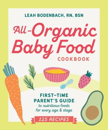 Buy All-Organic Baby Food Cookbook: First Time Parent's Guide to Nutritious Foods for Every Age and Stage by  Leah Bodenbach, RN, BSN and Read this Book on Kobo's Free Apps. Discover Kobo's Vast Collection of Ebooks and Audiobooks Today - Over 4 Million Titles!