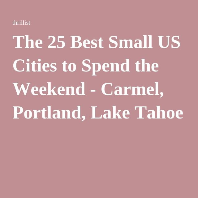 The 25 Best Small US Cities to Spend the Weekend - Carmel, Portland, Lake Tahoe