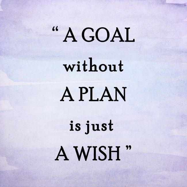 Start with a plan to achieve your goals Don\u0027t wish for it, work for