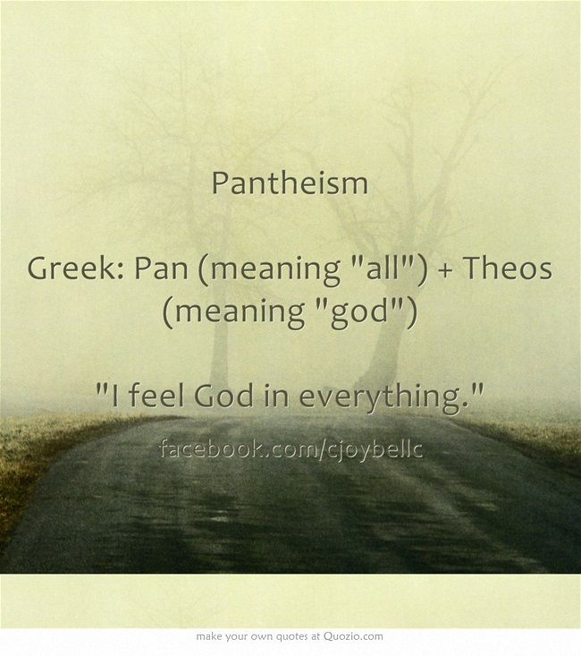 Pantheism Greek: Pan (meaning all) + Theos (meaning god) I feel God in everything.