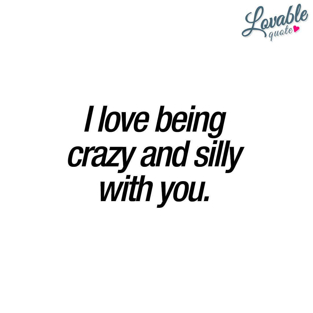 Cute Quotes For Him And Her I Love Being Crazy And Silly With You