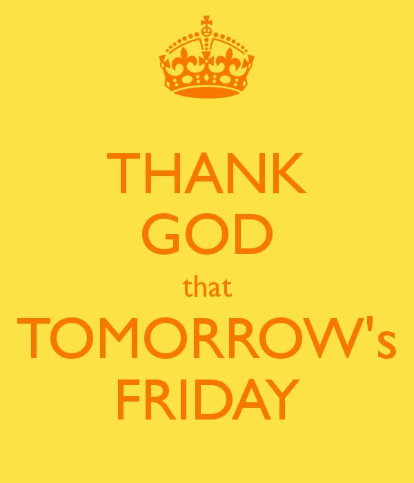 Thank God That Tomorrows Friday Friday Happy Friday Tomorrow Is Friday Happy Friday Quotes Its Friday Quotes Tomorrow Is Friday Happy Friday Quotes