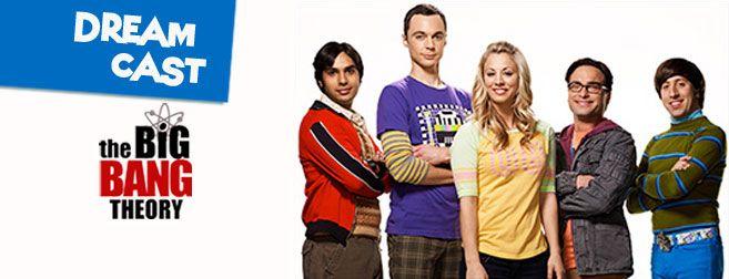 Dream Cast: The Big Bang Theory